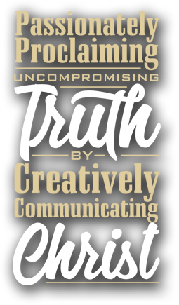 Passionately Proclaiming Uncompromising Truth by Creatively Communicating Christ